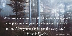 """When you realise you have the choice how to respond to people, situations, and circumstances, that is real power. Allow yourself to be positive every day"" - Michelle Rhodes"
