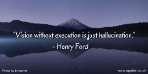 """Vision without execution is just hallucination"" - Henry Ford"