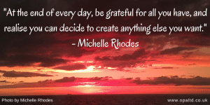"""At the end of every day, be grateful for all you have, and realise you can decide to create anything else you want"" - Michelle Rhodes"